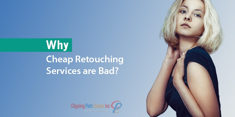 Why Cheap Retouching Services are Bad?